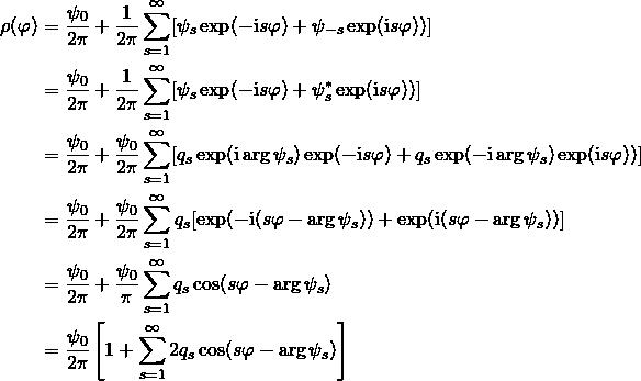 \begin{align*}     \normaldensity (\varphi) &=     \frac{\psi_0}{2\pi} + \frac{1}{2\pi}\sum\limits_{s = 1}^{\infty} [\psi_s \exp(-\I s\varphi)+\psi_{-s}\exp(\I s\varphi))] \\ &=     \frac{\psi_0}{2\pi} + \frac{1}{2\pi}\sum\limits_{s = 1}^{\infty} [\psi_s \exp(-\I s\varphi)+\psi_{s}^*\exp(\I s\varphi))] \\ &=     \frac{\psi_0}{2\pi} + \frac{\psi_0}{2\pi}\sum\limits_{s = 1}^{\infty} [q_s \exp(\I \arg\psi_s) \exp(-\I s\varphi)+q_s \exp(-\I \arg\psi_s)\exp(\I s\varphi))] \\ &=     \frac{\psi_0}{2\pi} + \frac{\psi_0}{2\pi}\sum\limits_{s = 1}^{\infty} q_s [\exp(-\I (s\varphi-\arg\psi_s))+\exp(\I (s\varphi -\arg\psi_s))] \\ &=     \frac{\psi_0}{2\pi} + \frac{\psi_0}{\pi}\sum\limits_{s = 1}^{\infty} q_s \cos(s\varphi-\arg\psi_s) \\ &=     \frac{\psi_0}{2\pi}\left[1 + \sum\limits_{s = 1}^{\infty} 2 q_s \cos(s\varphi-\arg\psi_s)\right] \end{align*}